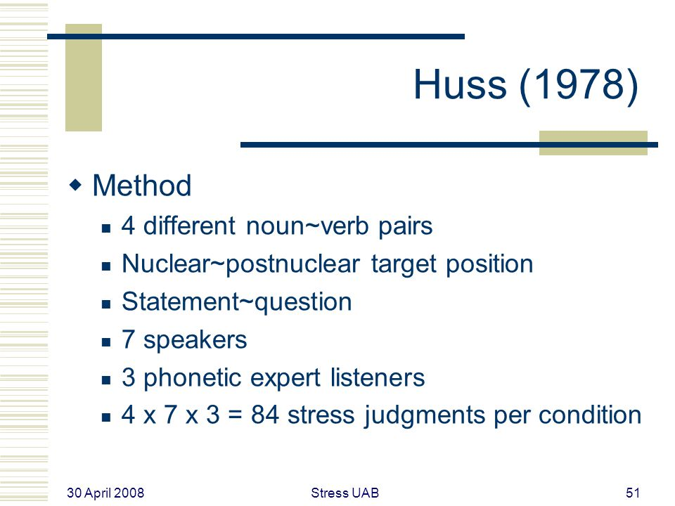30 April 2008 Stress UAB51 Huss (1978)  Method 4 different noun~verb pairs Nuclear~postnuclear target position Statement~question 7 speakers 3 phonetic expert listeners 4 x 7 x 3 = 84 stress judgments per condition