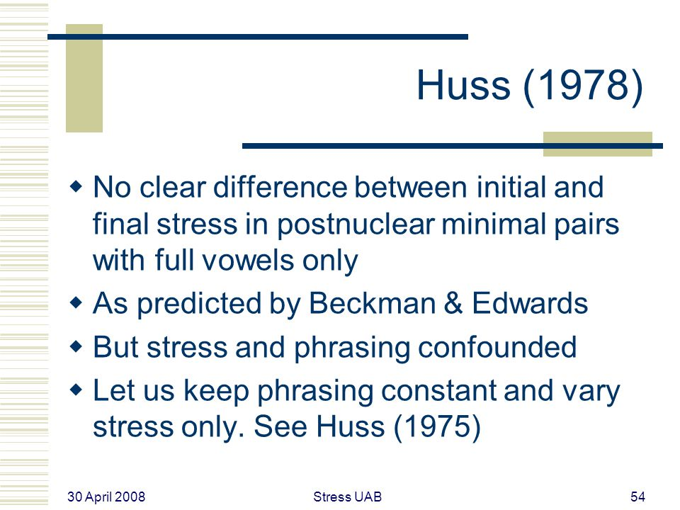 30 April 2008 Stress UAB54 Huss (1978)  No clear difference between initial and final stress in postnuclear minimal pairs with full vowels only  As predicted by Beckman & Edwards  But stress and phrasing confounded  Let us keep phrasing constant and vary stress only.