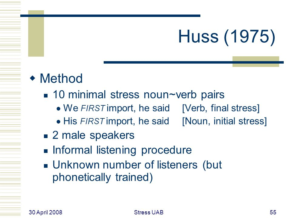 30 April 2008 Stress UAB55 Huss (1975)  Method 10 minimal stress noun~verb pairs We FIRST import, he said [Verb, final stress] His FIRST import, he said [Noun, initial stress] 2 male speakers Informal listening procedure Unknown number of listeners (but phonetically trained)
