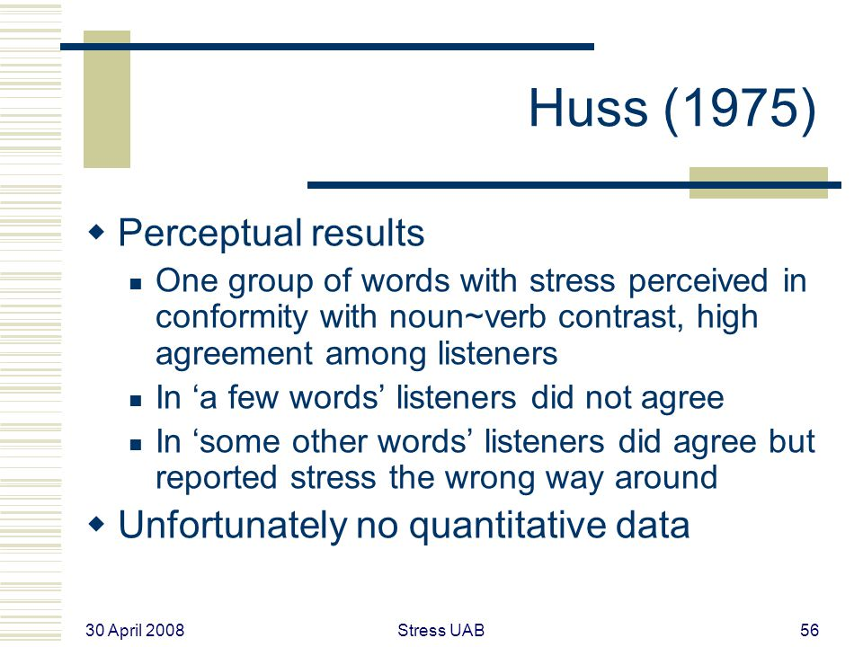 30 April 2008 Stress UAB56 Huss (1975)  Perceptual results One group of words with stress perceived in conformity with noun~verb contrast, high agreement among listeners In 'a few words' listeners did not agree In 'some other words' listeners did agree but reported stress the wrong way around  Unfortunately no quantitative data