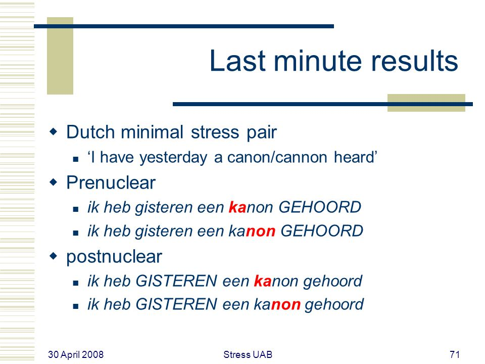 30 April 2008 Stress UAB71 Last minute results  Dutch minimal stress pair 'I have yesterday a canon/cannon heard'  Prenuclear ik heb gisteren een kanon GEHOORD  postnuclear ik heb GISTEREN een kanon gehoord