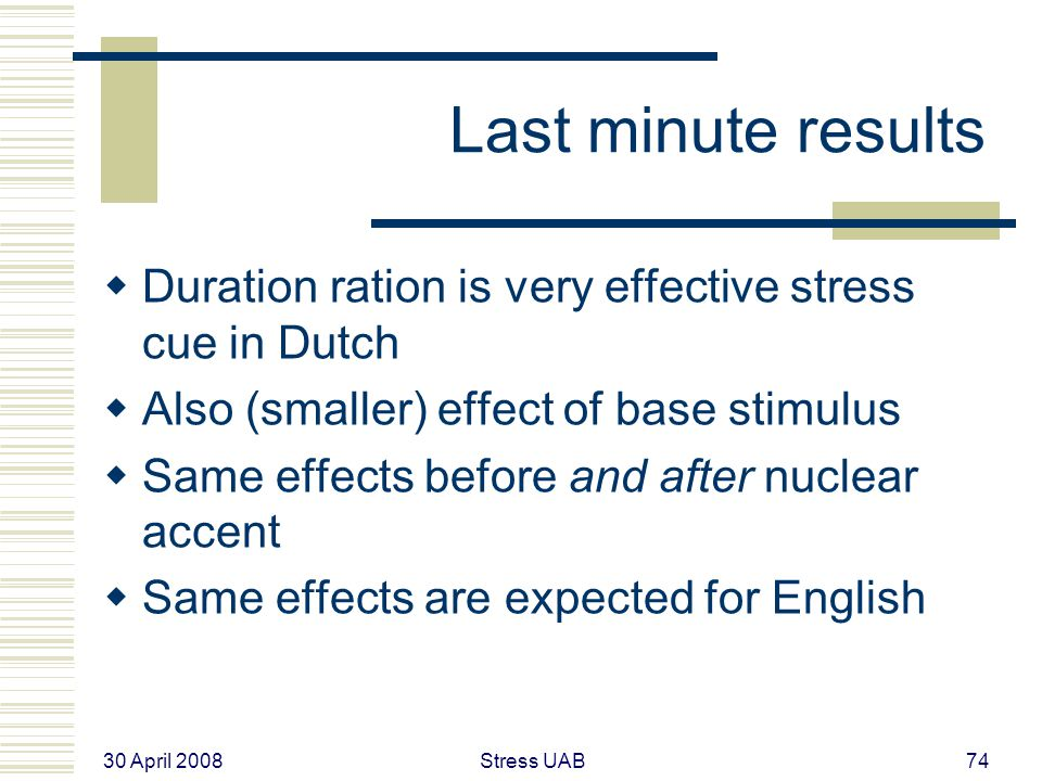 30 April 2008 Stress UAB74 Last minute results  Duration ration is very effective stress cue in Dutch  Also (smaller) effect of base stimulus  Same effects before and after nuclear accent  Same effects are expected for English