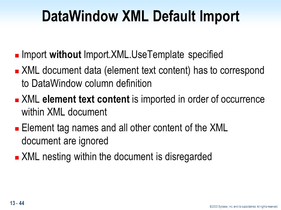 13 - 44 ©2000 Sybase, Inc. and its subsidiaries. All rights reserved. DataWindow XML Default Import n Import without Import.XML.UseTemplate specified