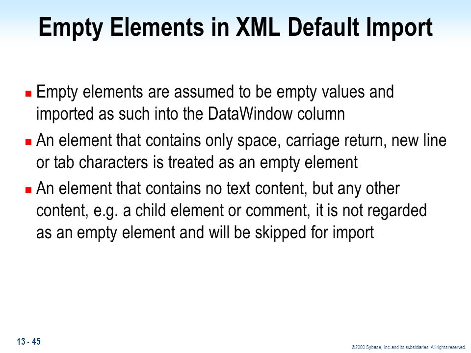 13 - 45 ©2000 Sybase, Inc. and its subsidiaries. All rights reserved. Empty Elements in XML Default Import n Empty elements are assumed to be empty va