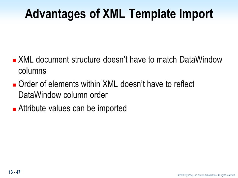 13 - 47 ©2000 Sybase, Inc. and its subsidiaries. All rights reserved. Advantages of XML Template Import n XML document structure doesn't have to match