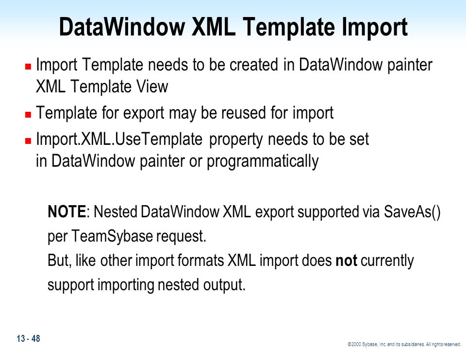 13 - 48 ©2000 Sybase, Inc. and its subsidiaries. All rights reserved. DataWindow XML Template Import n Import Template needs to be created in DataWind