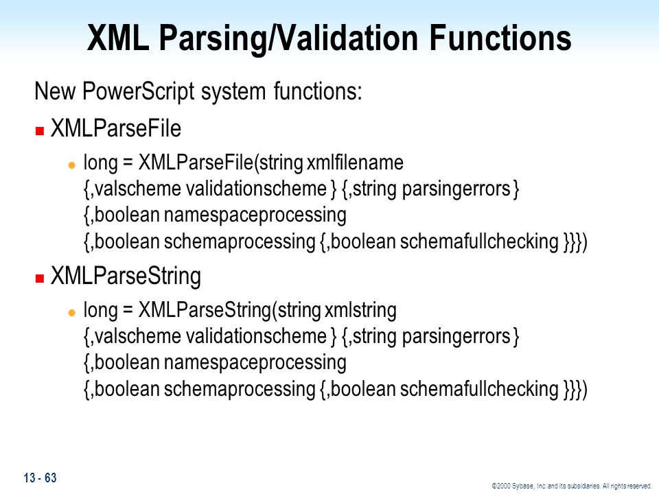 13 - 63 ©2000 Sybase, Inc. and its subsidiaries. All rights reserved. XML Parsing/Validation Functions New PowerScript system functions: n XMLParseFil
