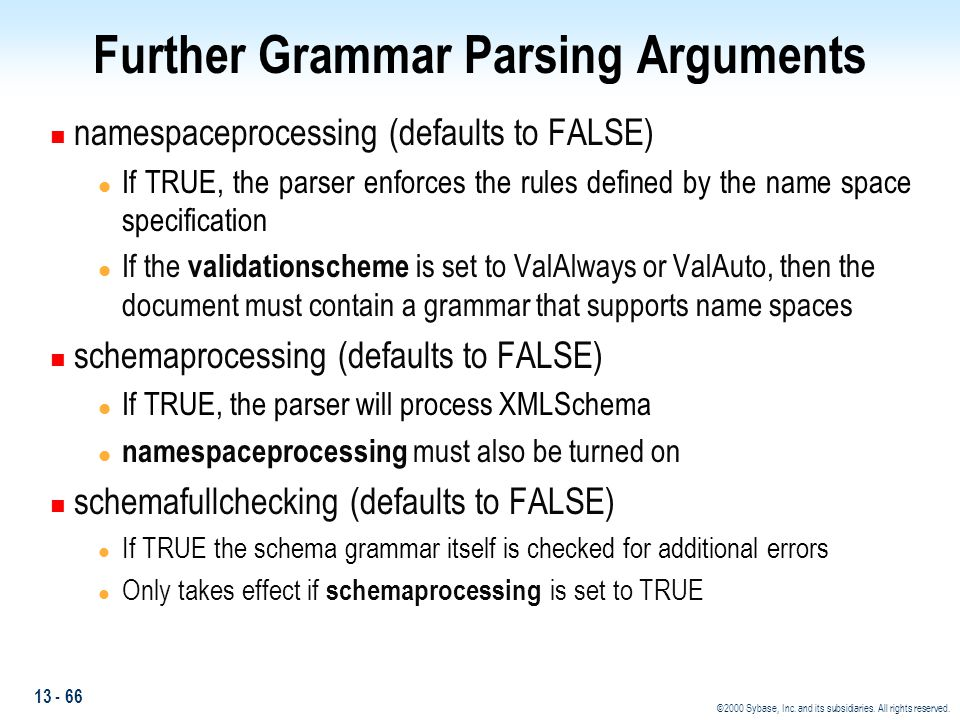 13 - 66 ©2000 Sybase, Inc. and its subsidiaries. All rights reserved. Further Grammar Parsing Arguments n namespaceprocessing (defaults to FALSE) l If