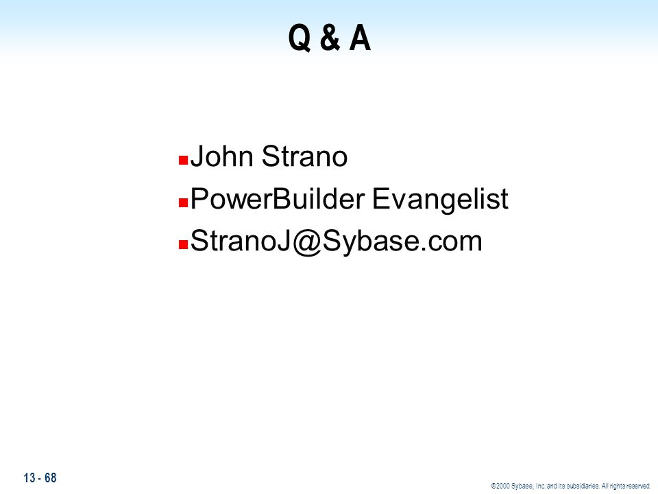 13 - 68 ©2000 Sybase, Inc. and its subsidiaries. All rights reserved. Q & A n John Strano n PowerBuilder Evangelist n StranoJ@Sybase.com