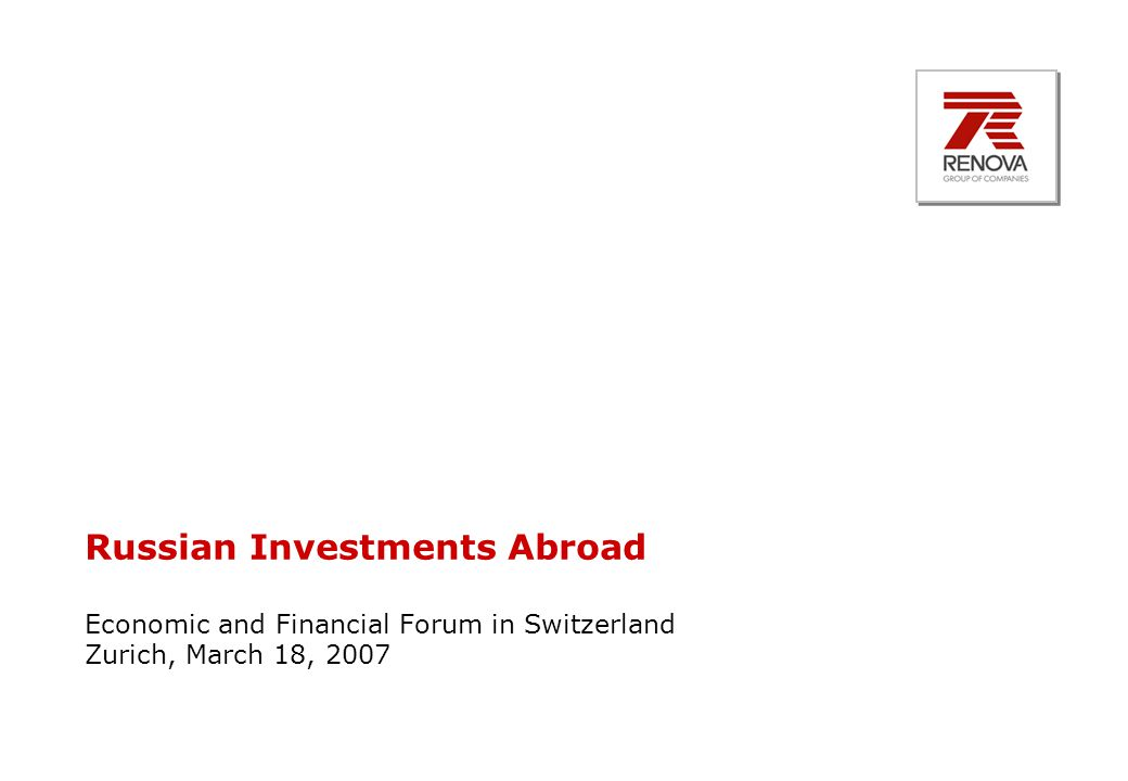 Russian Investments Abroad Economic and Financial Forum in Switzerland Zurich, March 18, 2007