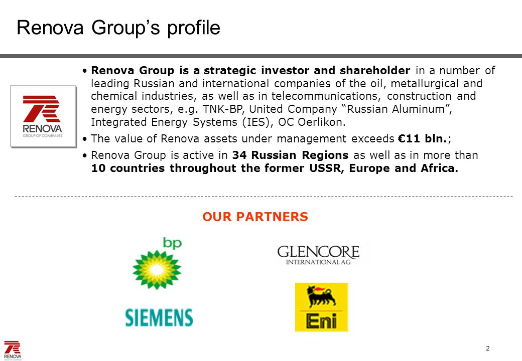 2 Renova Group's profile Renova Group is a strategic investor and shareholder in a number of leading Russian and international companies of the oil, metallurgical and chemical industries, as well as in telecommunications, construction and energy sectors, e.g.