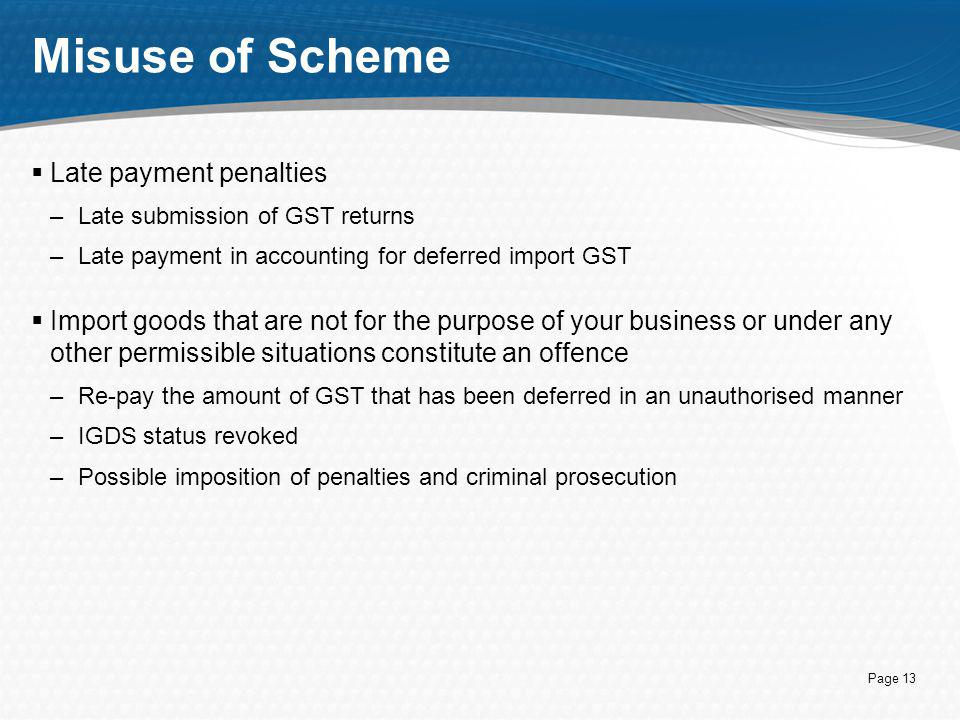 Page 13 Misuse of Scheme  Late payment penalties –Late submission of GST returns –Late payment in accounting for deferred import GST  Import goods t
