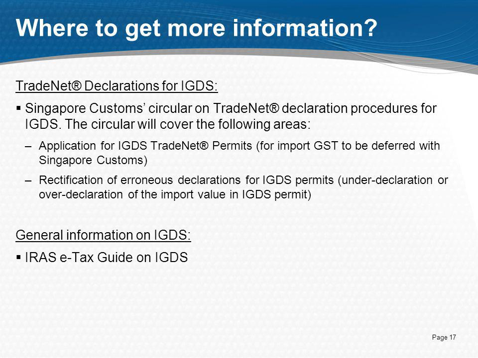 Page 17 Where to get more information? TradeNet® Declarations for IGDS:  Singapore Customs' circular on TradeNet® declaration procedures for IGDS. Th