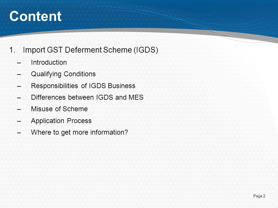 Page 2 Content 1.Import GST Deferment Scheme (IGDS) –Introduction –Qualifying Conditions –Responsibilities of IGDS Business –Differences between IGDS