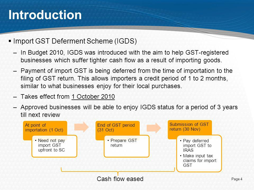 Page 4 Introduction  Import GST Deferment Scheme (IGDS) –In Budget 2010, IGDS was introduced with the aim to help GST-registered businesses which suf