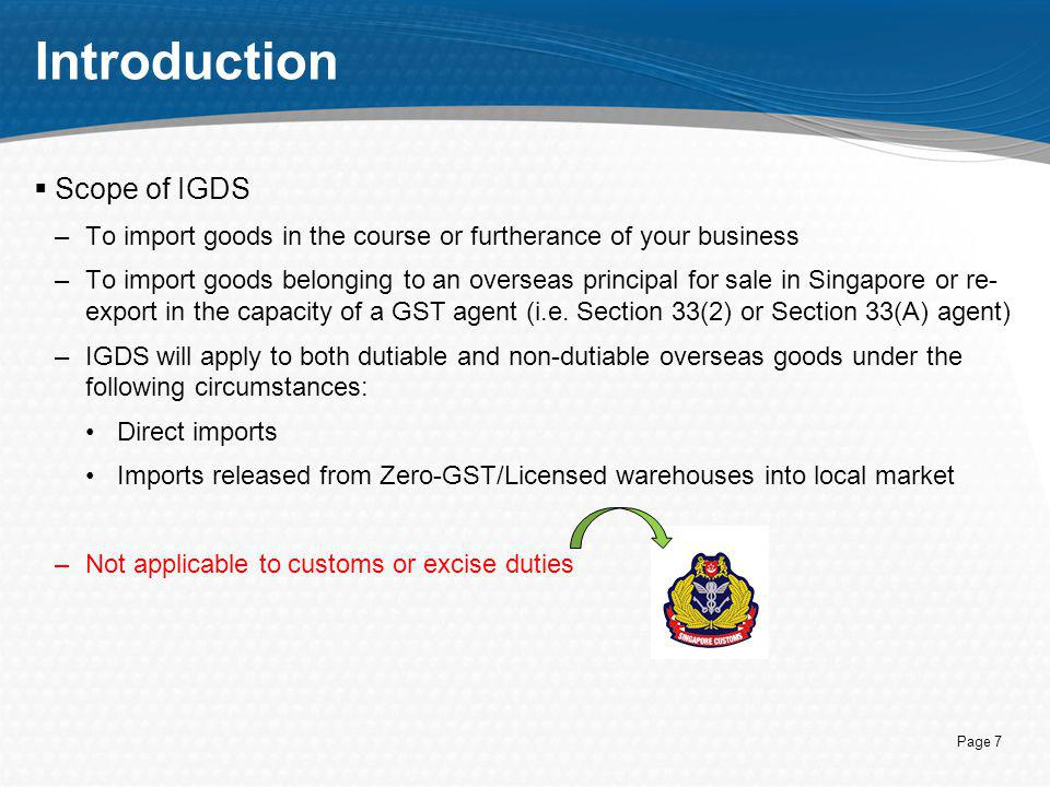 Page 7 Introduction  Scope of IGDS –To import goods in the course or furtherance of your business –To import goods belonging to an overseas principal