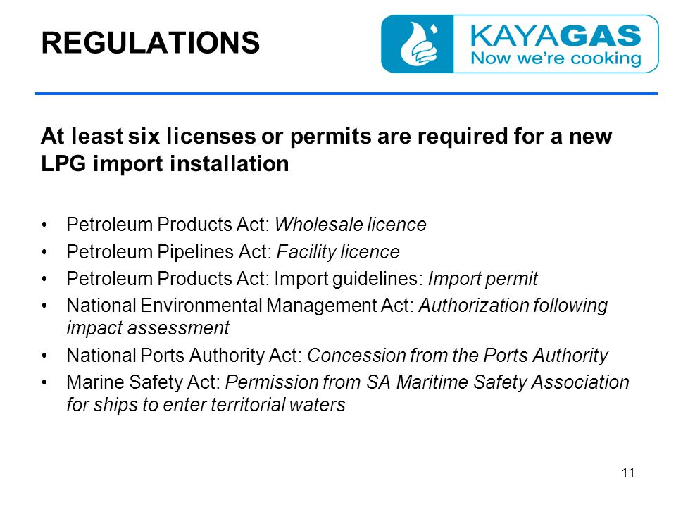 REGULATIONS At least six licenses or permits are required for a new LPG import installation Petroleum Products Act: Wholesale licence Petroleum Pipelines Act: Facility licence Petroleum Products Act: Import guidelines: Import permit National Environmental Management Act: Authorization following impact assessment National Ports Authority Act: Concession from the Ports Authority Marine Safety Act: Permission from SA Maritime Safety Association for ships to enter territorial waters 11