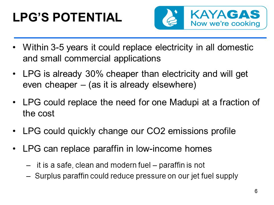 LPG'S POTENTIAL Within 3-5 years it could replace electricity in all domestic and small commercial applications LPG is already 30% cheaper than electricity and will get even cheaper – (as it is already elsewhere) LPG could replace the need for one Madupi at a fraction of the cost LPG could quickly change our CO2 emissions profile LPG can replace paraffin in low-income homes – it is a safe, clean and modern fuel – paraffin is not –Surplus paraffin could reduce pressure on our jet fuel supply 6