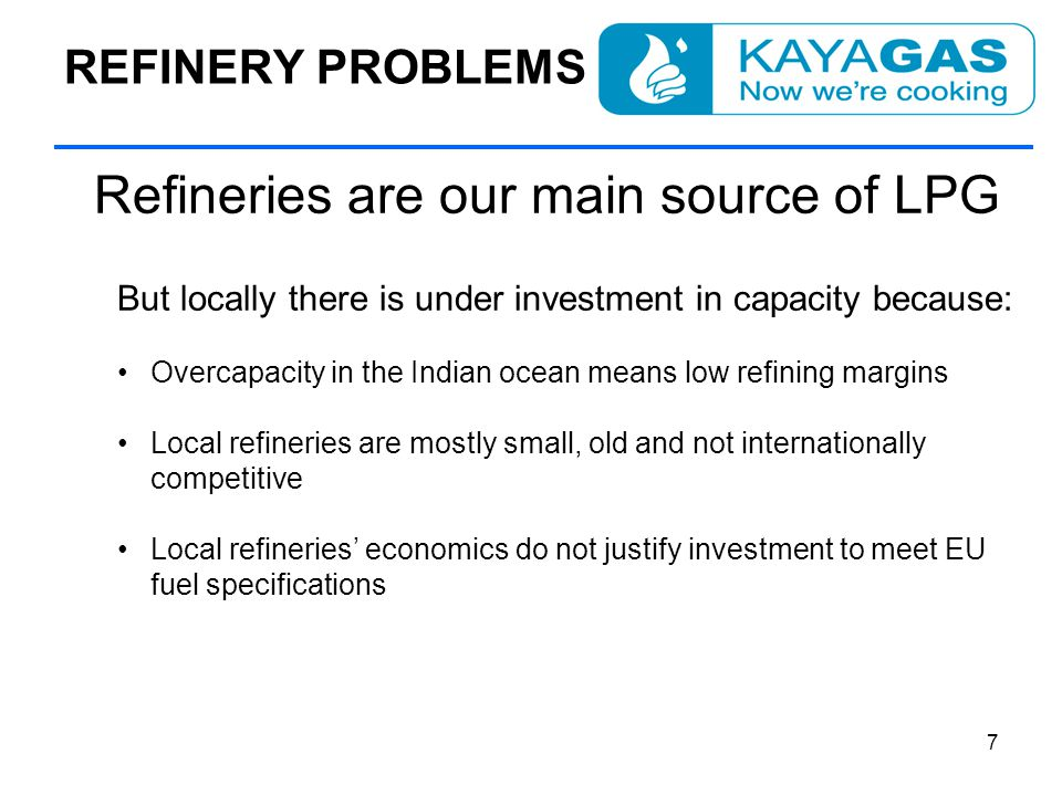 REFINERY PROBLEMS Refineries are our main source of LPG But locally there is under investment in capacity because: Overcapacity in the Indian ocean means low refining margins Local refineries are mostly small, old and not internationally competitive Local refineries' economics do not justify investment to meet EU fuel specifications 7