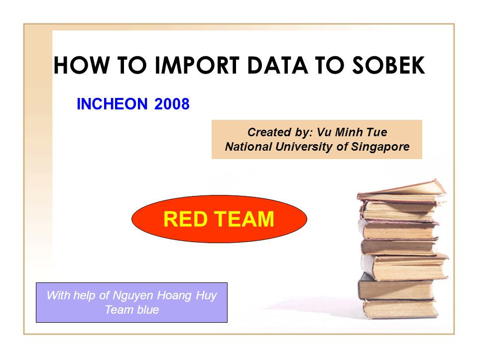 HOW TO IMPORT DATA TO SOBEK Created by: Vu Minh Tue National University of Singapore With help of Nguyen Hoang Huy Team blue RED TEAM INCHEON 2008
