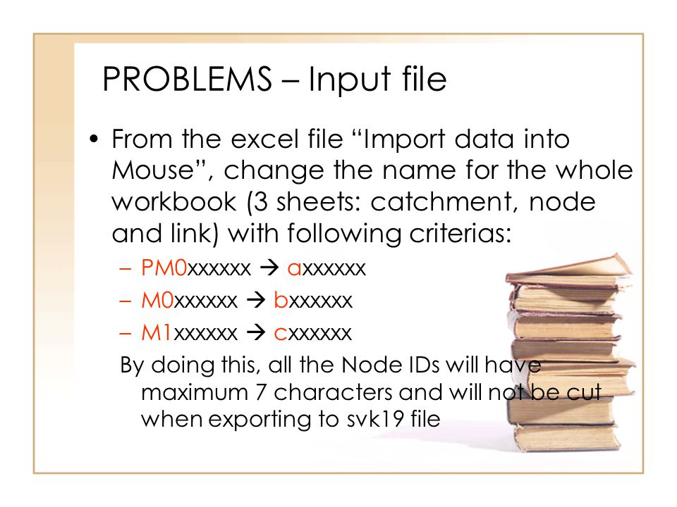 PROBLEMS – Input file From the excel file Import data into Mouse , change the name for the whole workbook (3 sheets: catchment, node and link) with following criterias: –PM0xxxxxx  axxxxxx –M0xxxxxx  bxxxxxx –M1xxxxxx  cxxxxxx By doing this, all the Node IDs will have maximum 7 characters and will not be cut when exporting to svk19 file
