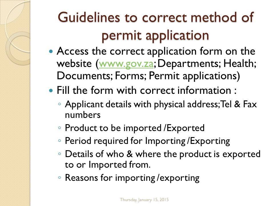 Guidelines to correct method of permit application Access the correct application form on the website (www.gov.za; Departments; Health; Documents; Forms; Permit applications)www.gov.za Fill the form with correct information : ◦ Applicant details with physical address;Tel & Fax numbers ◦ Product to be imported /Exported ◦ Period required for Importing /Exporting ◦ Details of who & where the product is exported to or Imported from.