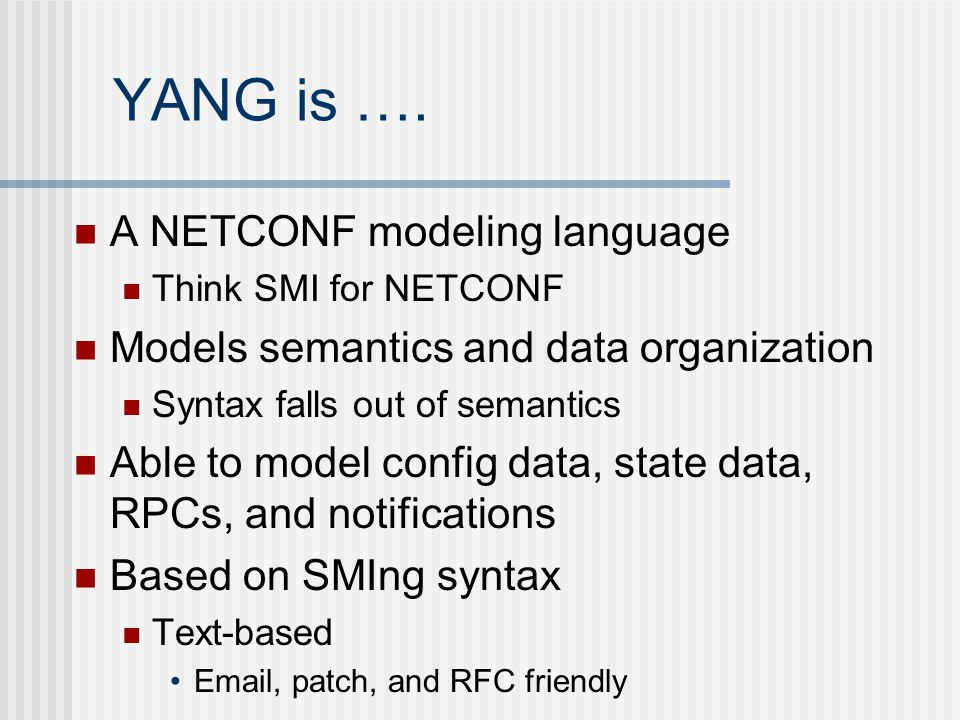 YANG is …. A NETCONF modeling language Think SMI for NETCONF Models semantics and data organization Syntax falls out of semantics Able to model config