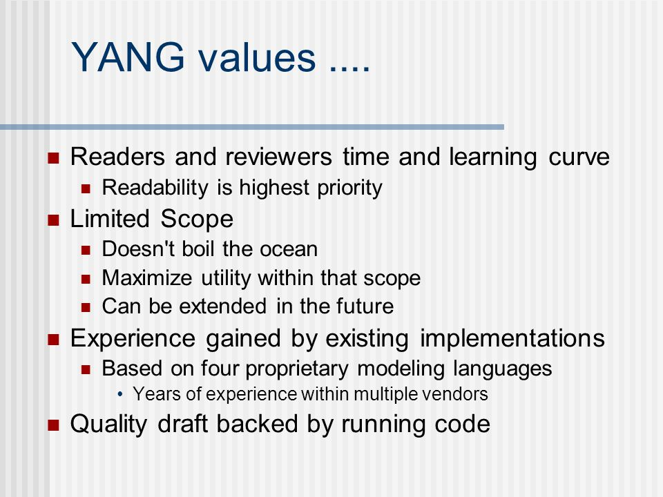 YANG values.... Readers and reviewers time and learning curve Readability is highest priority Limited Scope Doesn't boil the ocean Maximize utility wi