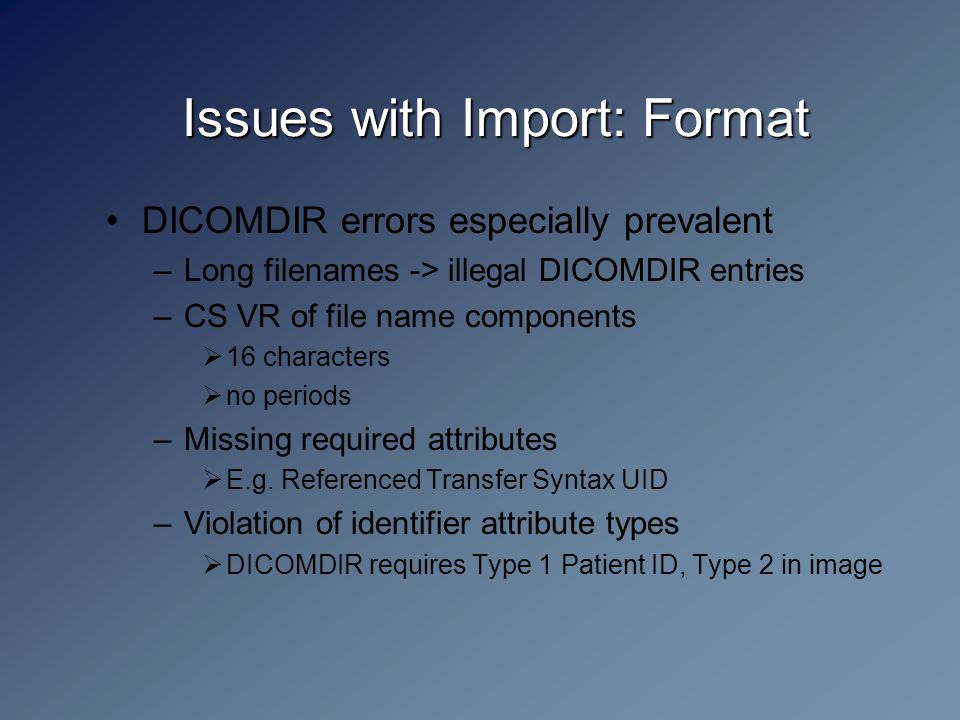 Issues with Import: Format DICOMDIR errors especially prevalent –Long filenames -> illegal DICOMDIR entries –CS VR of file name components  16 characters  no periods –Missing required attributes  E.g.
