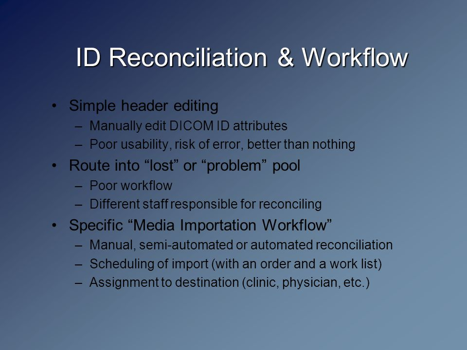 ID Reconciliation & Workflow Simple header editing –Manually edit DICOM ID attributes –Poor usability, risk of error, better than nothing Route into lost or problem pool –Poor workflow –Different staff responsible for reconciling Specific Media Importation Workflow –Manual, semi-automated or automated reconciliation –Scheduling of import (with an order and a work list) –Assignment to destination (clinic, physician, etc.)