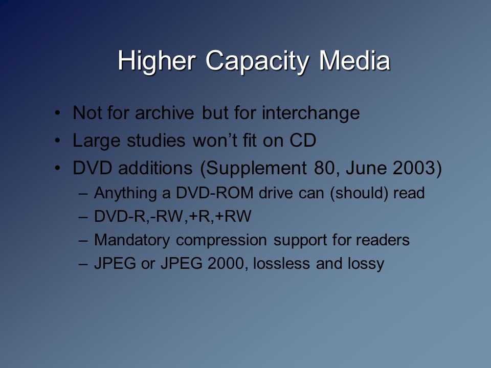 Higher Capacity Media Not for archive but for interchange Large studies won't fit on CD DVD additions (Supplement 80, June 2003) –Anything a DVD-ROM drive can (should) read –DVD-R,-RW,+R,+RW –Mandatory compression support for readers –JPEG or JPEG 2000, lossless and lossy