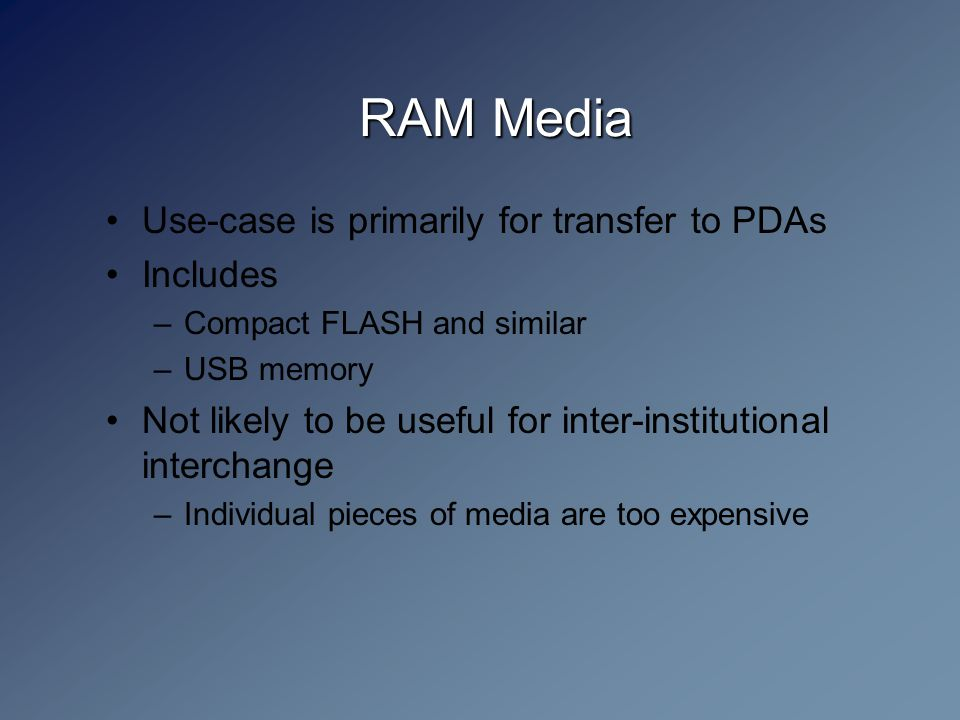 RAM Media Use-case is primarily for transfer to PDAs Includes –Compact FLASH and similar –USB memory Not likely to be useful for inter-institutional interchange –Individual pieces of media are too expensive