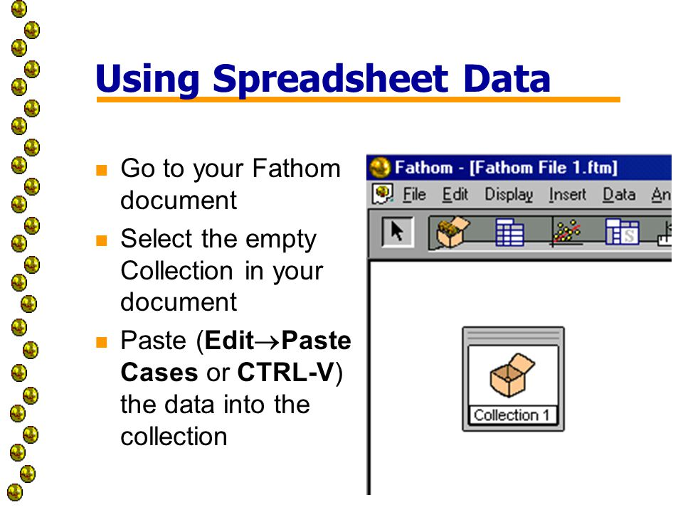 Using Spreadsheet Data n Go to your Fathom document n Select the empty Collection in your document n Paste (Edit  Paste Cases or CTRL-V) the data into the collection