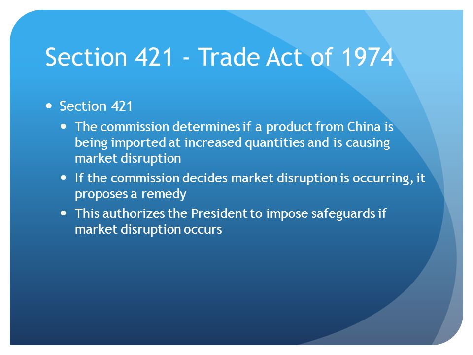 Section 421 - Trade Act of 1974 Section 421 The commission determines if a product from China is being imported at increased quantities and is causing market disruption If the commission decides market disruption is occurring, it proposes a remedy This authorizes the President to impose safeguards if market disruption occurs