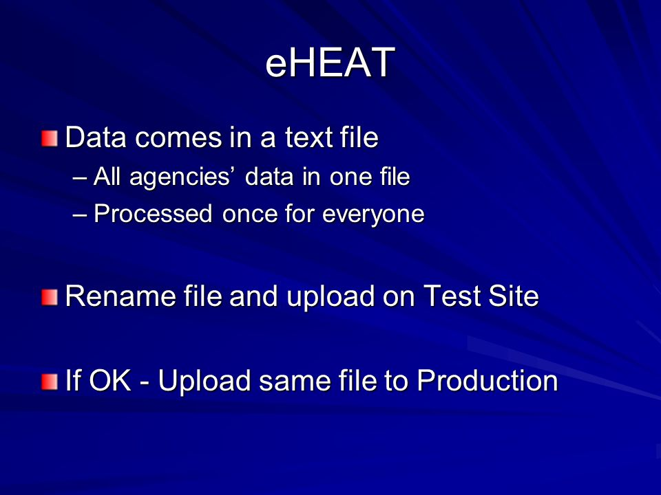 eHEAT Data comes in a text file –All agencies' data in one file –Processed once for everyone Rename file and upload on Test Site If OK - Upload same f