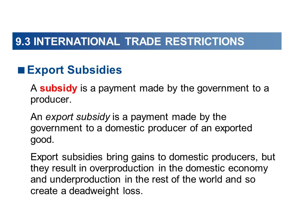 9.3 INTERNATIONAL TRADE RESTRICTIONS  Export Subsidies A subsidy is a payment made by the government to a producer. An export subsidy is a payment ma