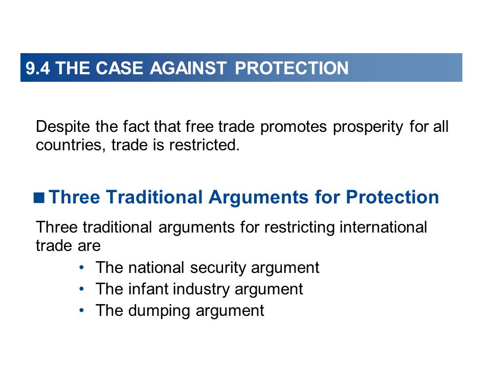 9.4 THE CASE AGAINST PROTECTION Despite the fact that free trade promotes prosperity for all countries, trade is restricted.  Three Traditional Argum