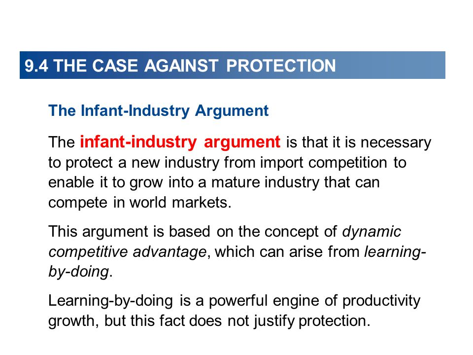 9.4 THE CASE AGAINST PROTECTION The Infant-Industry Argument The infant-industry argument is that it is necessary to protect a new industry from impor