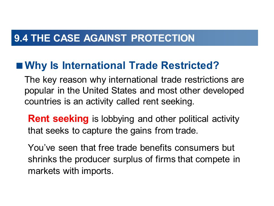 9.4 THE CASE AGAINST PROTECTION  Why Is International Trade Restricted? The key reason why international trade restrictions are popular in the United