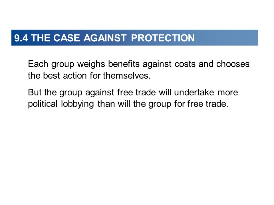 9.4 THE CASE AGAINST PROTECTION Each group weighs benefits against costs and chooses the best action for themselves. But the group against free trade
