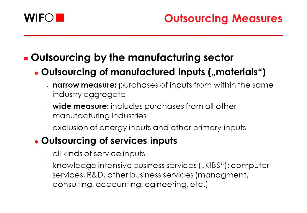 "Outsourcing Measures Outsourcing by the manufacturing sector Outsourcing of manufactured inputs (""materials ) - narrow measure: purchases of inputs from within the same industry aggregate - wide measure: includes purchases from all other manufacturing industries - exclusion of energy inputs and other primary inputs Outsourcing of services inputs - all kinds of service inputs - knowledge intensive business services (""KIBS ): computer services, R&D, other business services (managment, consulting, accounting, egineering, etc.)"