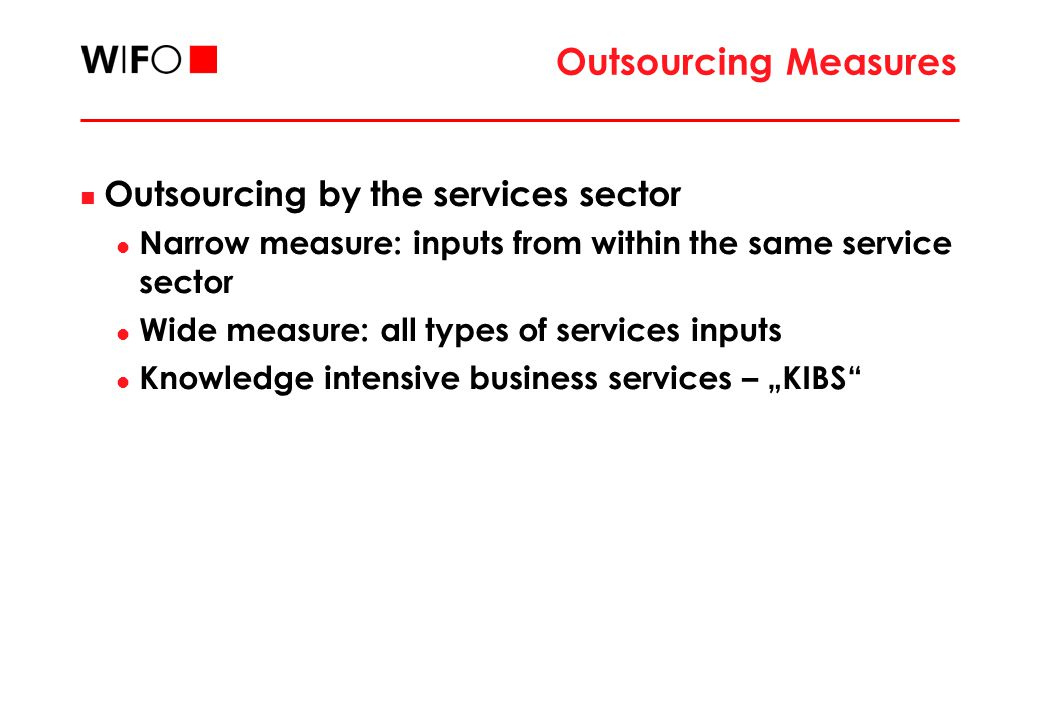 "Outsourcing Measures Outsourcing by the services sector Narrow measure: inputs from within the same service sector Wide measure: all types of services inputs Knowledge intensive business services – ""KIBS"