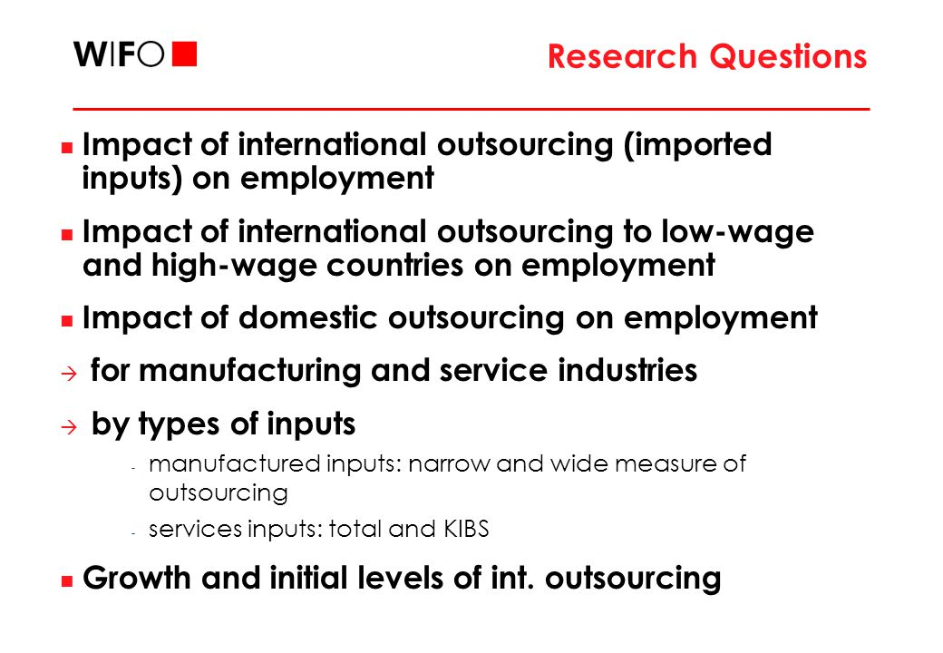 Research Questions Impact of international outsourcing (imported inputs) on employment Impact of international outsourcing to low-wage and high-wage countries on employment Impact of domestic outsourcing on employment  for manufacturing and service industries  by types of inputs - manufactured inputs: narrow and wide measure of outsourcing - services inputs: total and KIBS Growth and initial levels of int.