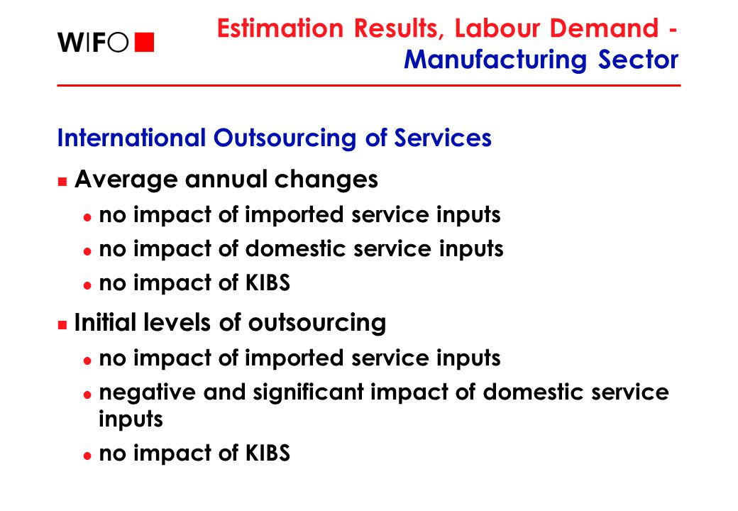Estimation Results, Labour Demand - Manufacturing Sector International Outsourcing of Services Average annual changes no impact of imported service inputs no impact of domestic service inputs no impact of KIBS Initial levels of outsourcing no impact of imported service inputs negative and significant impact of domestic service inputs no impact of KIBS