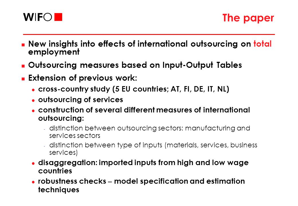 The paper New insights into effects of international outsourcing on total employment Outsourcing measures based on Input-Output Tables Extension of previous work: cross-country study (5 EU countries; AT, FI, DE, IT, NL) outsourcing of services construction of several different measures of international outsourcing: - distinction between outsourcing sectors: manufacturing and services sectors - distinction between type of inputs (materials, services, business services) disaggregation: imported inputs from high and low wage countries robustness checks – model specification and estimation techniques