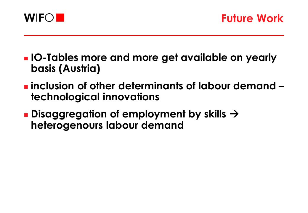 Future Work IO-Tables more and more get available on yearly basis (Austria) inclusion of other determinants of labour demand – technological innovations Disaggregation of employment by skills  heterogenours labour demand