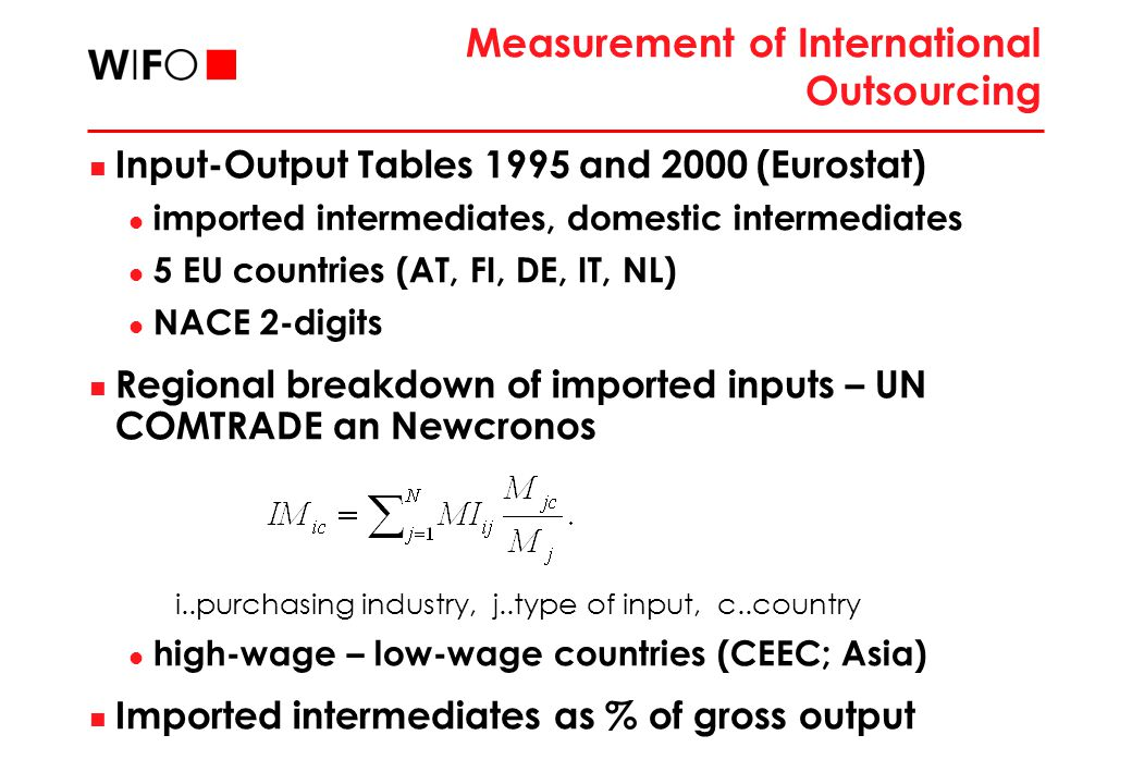 Measurement of International Outsourcing Input-Output Tables 1995 and 2000 (Eurostat) imported intermediates, domestic intermediates 5 EU countries (AT, FI, DE, IT, NL) NACE 2-digits Regional breakdown of imported inputs – UN COMTRADE an Newcronos i..purchasing industry, j..type of input, c..country high-wage – low-wage countries (CEEC; Asia) Imported intermediates as % of gross output