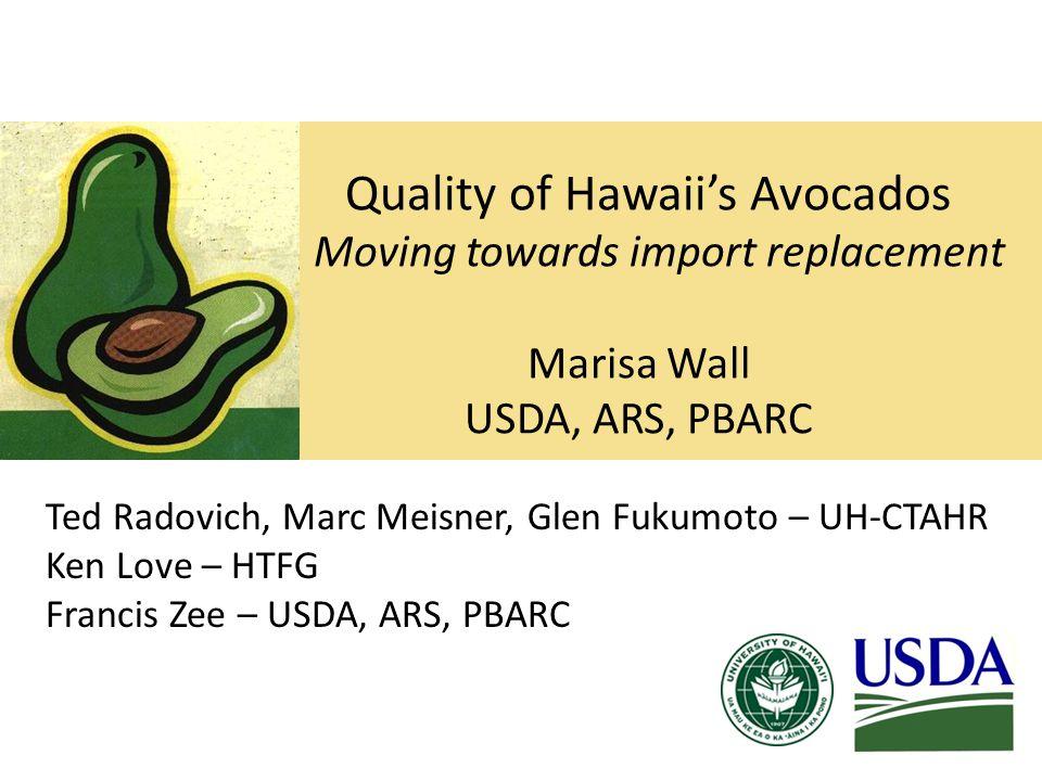 Quality of Hawaii's Avocados Moving towards import replacement Marisa Wall USDA, ARS, PBARC Ted Radovich, Marc Meisner, Glen Fukumoto – UH-CTAHR Ken Love – HTFG Francis Zee – USDA, ARS, PBARC