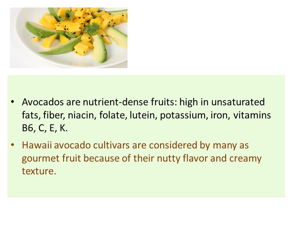 Avocados are nutrient-dense fruits: high in unsaturated fats, fiber, niacin, folate, lutein, potassium, iron, vitamins B6, C, E, K.