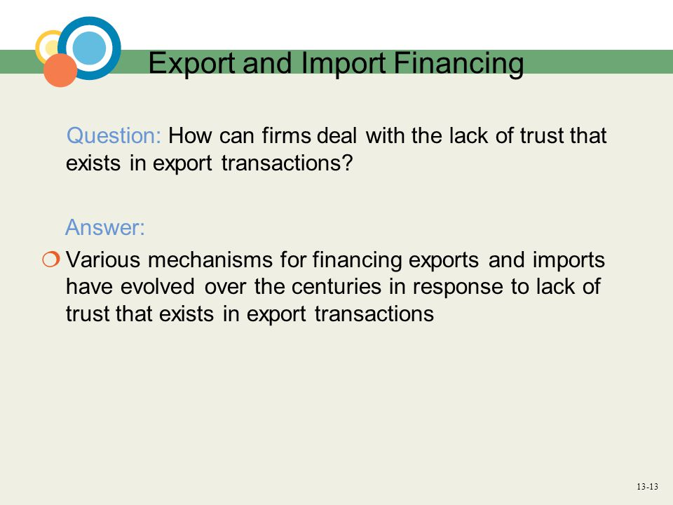 13-13 Export and Import Financing Question: How can firms deal with the lack of trust that exists in export transactions? Answer:  Various mechanisms